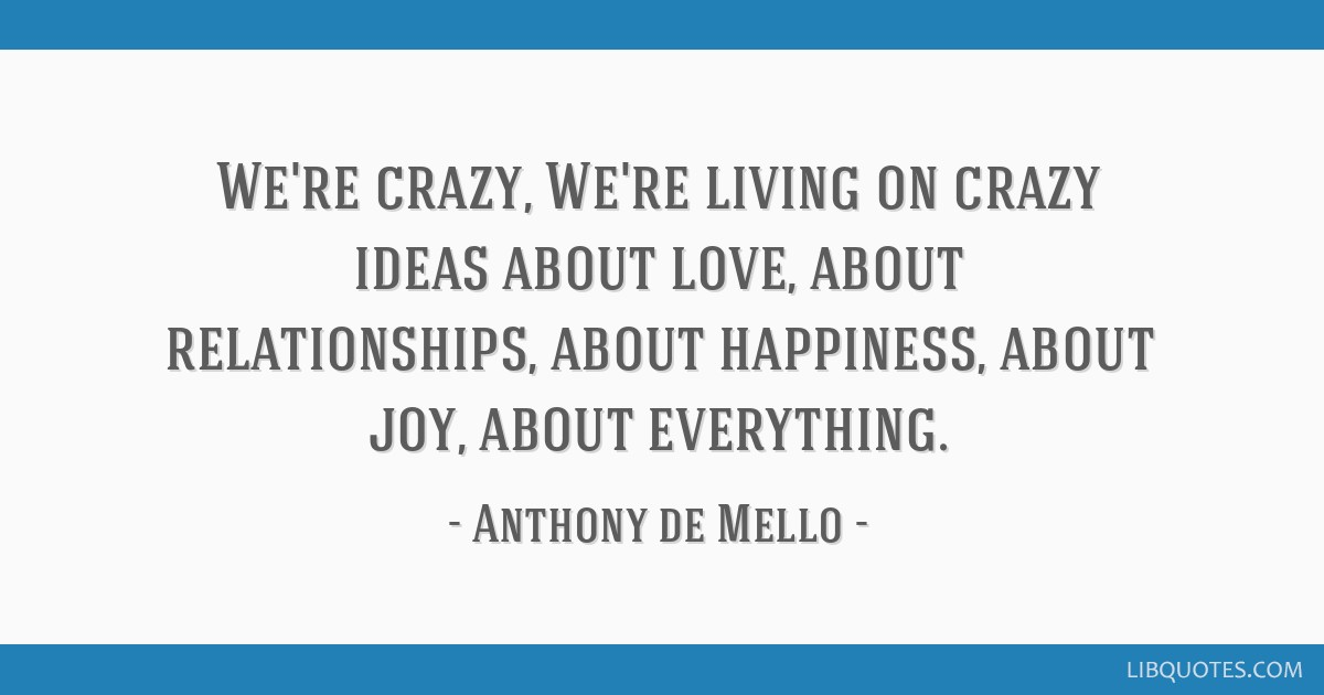 We're crazy, We're living on crazy ideas about love, about relationships, about happiness, about joy, about everything.