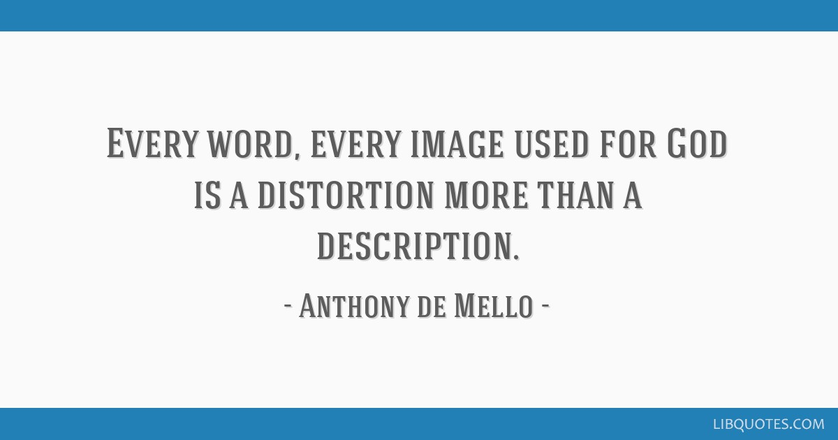 Every word, every image used for God is a distortion more than a description.