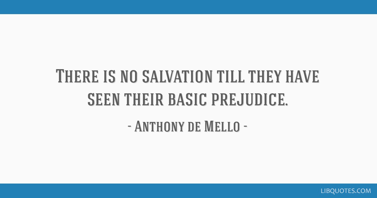 There is no salvation till they have seen their basic prejudice.
