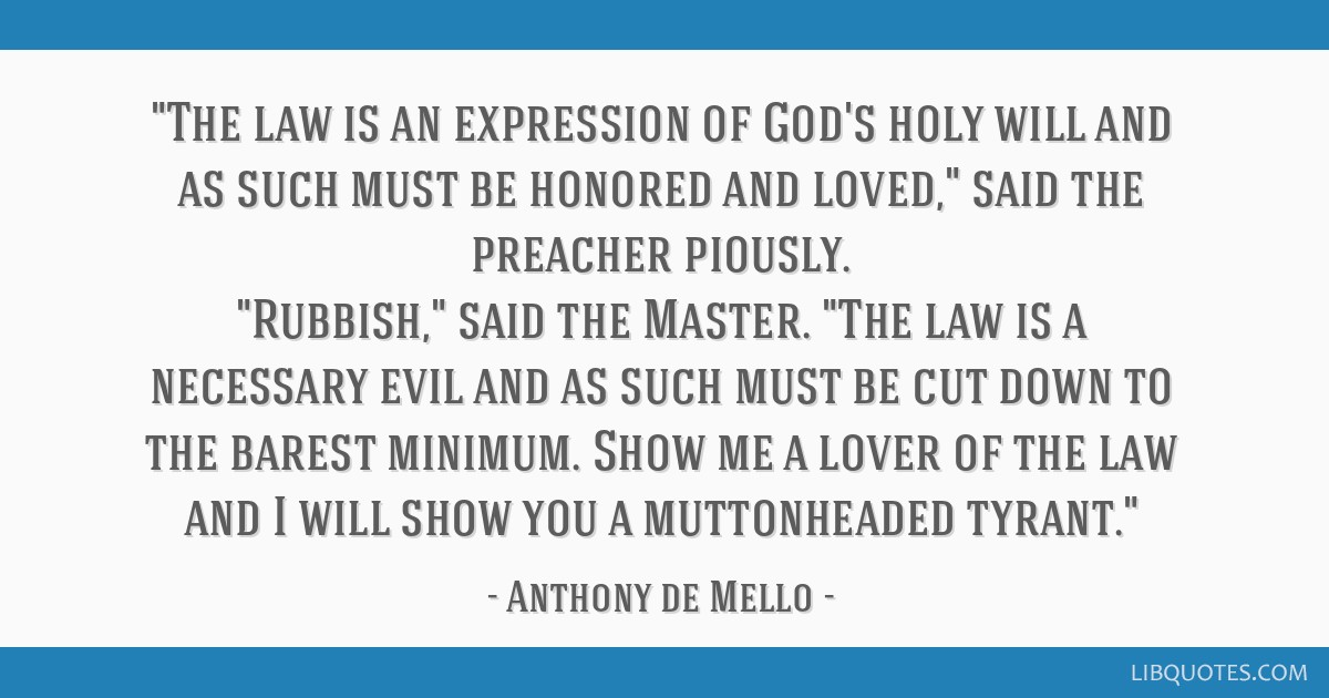 The law is an expression of God's holy will and as such must be honored and loved, said the preacher piously. Rubbish, said the Master. The law is a...