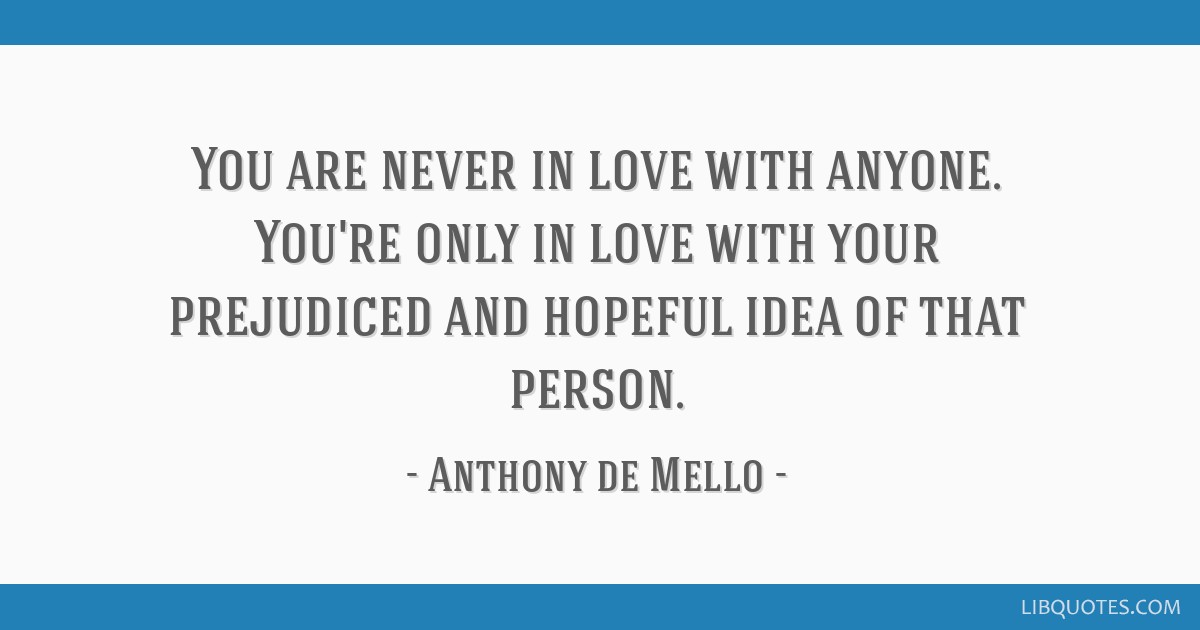 You are never in love with anyone. You're only in love with your prejudiced and hopeful idea of that person.