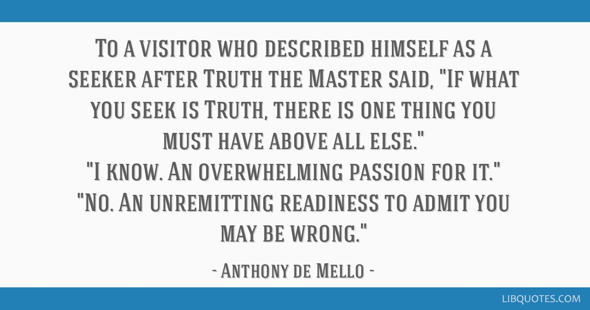 To a visitor who described himself as a seeker after Truth the Master said, If what you seek is Truth, there is one thing you must have above all...
