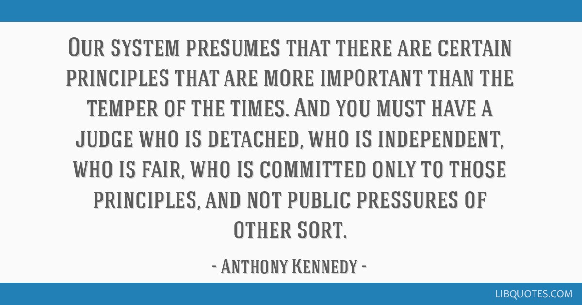 Our system presumes that there are certain principles that are more important than the temper of the times. And you must have a judge who is...