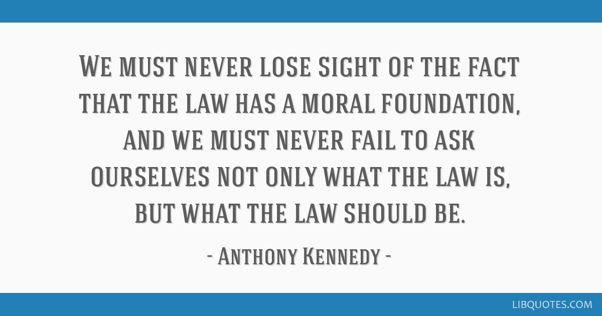We must never lose sight of the fact that the law has a moral foundation, and we must never fail to ask ourselves not only what the law is, but what...