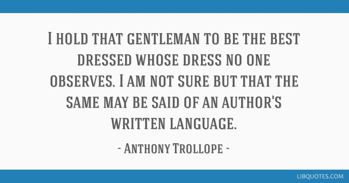 I hold that gentleman to be the best dressed whose dress no one observes. I am not sure but that the same may be said of an author's written language.