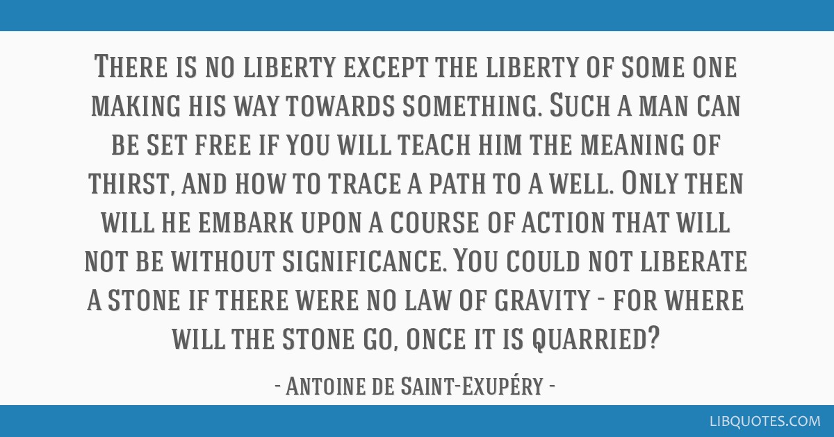 There is no liberty except the liberty of some one making his way towards something. Such a man can be set free if you will teach him the meaning of...