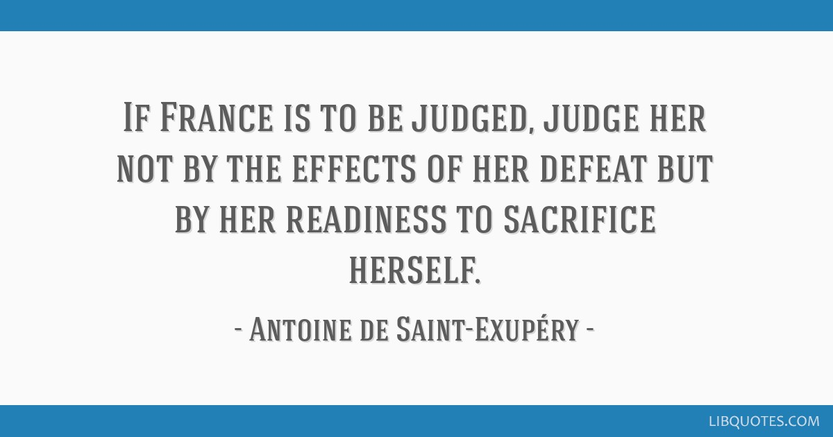 If France is to be judged, judge her not by the effects of her defeat but by her readiness to sacrifice herself.