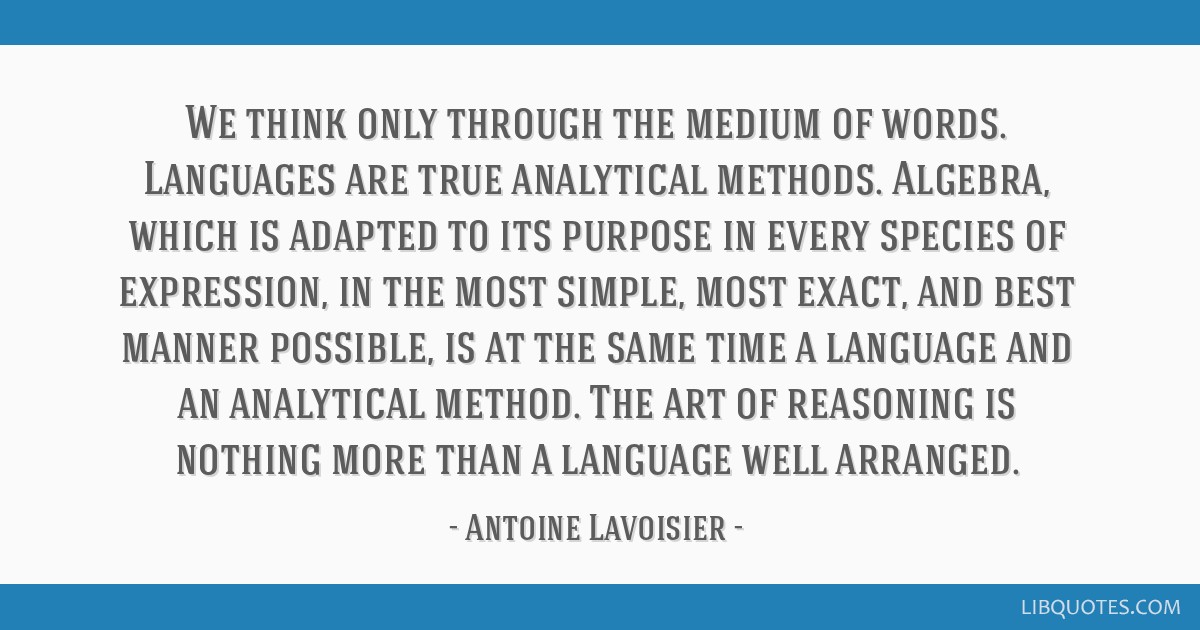 We think only through the medium of words. Languages are true analytical methods. Algebra, which is adapted to its purpose in every species of...