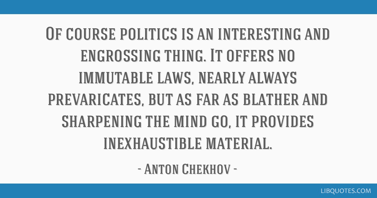 Of course politics is an interesting and engrossing thing. It offers no immutable laws, nearly always prevaricates, but as far as blather and...