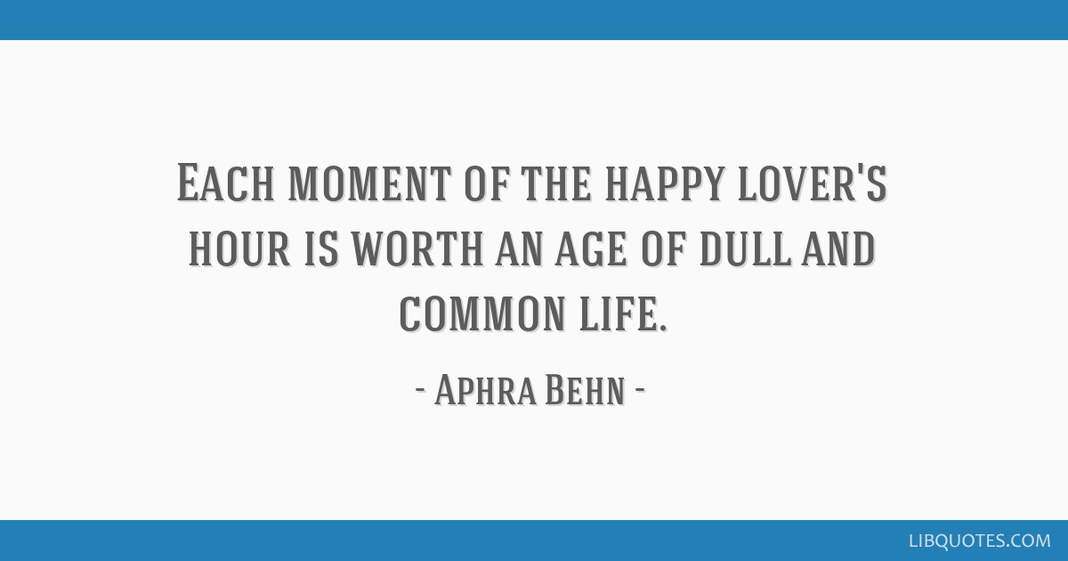 Each moment of the happy lover's hour is worth an age of dull and common life.