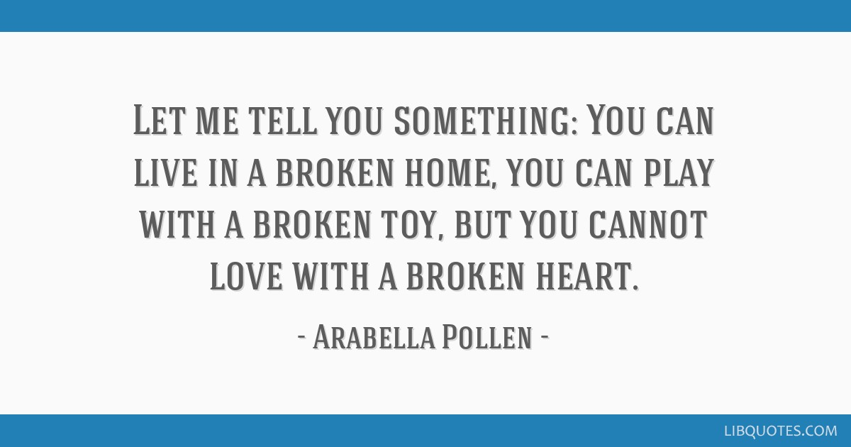 Let me tell you something: You can live in a broken home, you can play with a broken toy, but you cannot love with a broken heart.