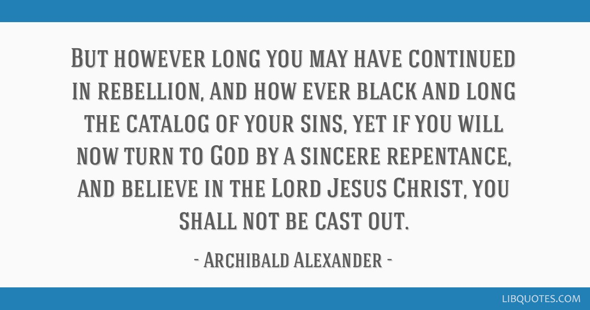 But however long you may have continued in rebellion, and how ever black and long the catalog of your sins, yet if you will now turn to God by a...