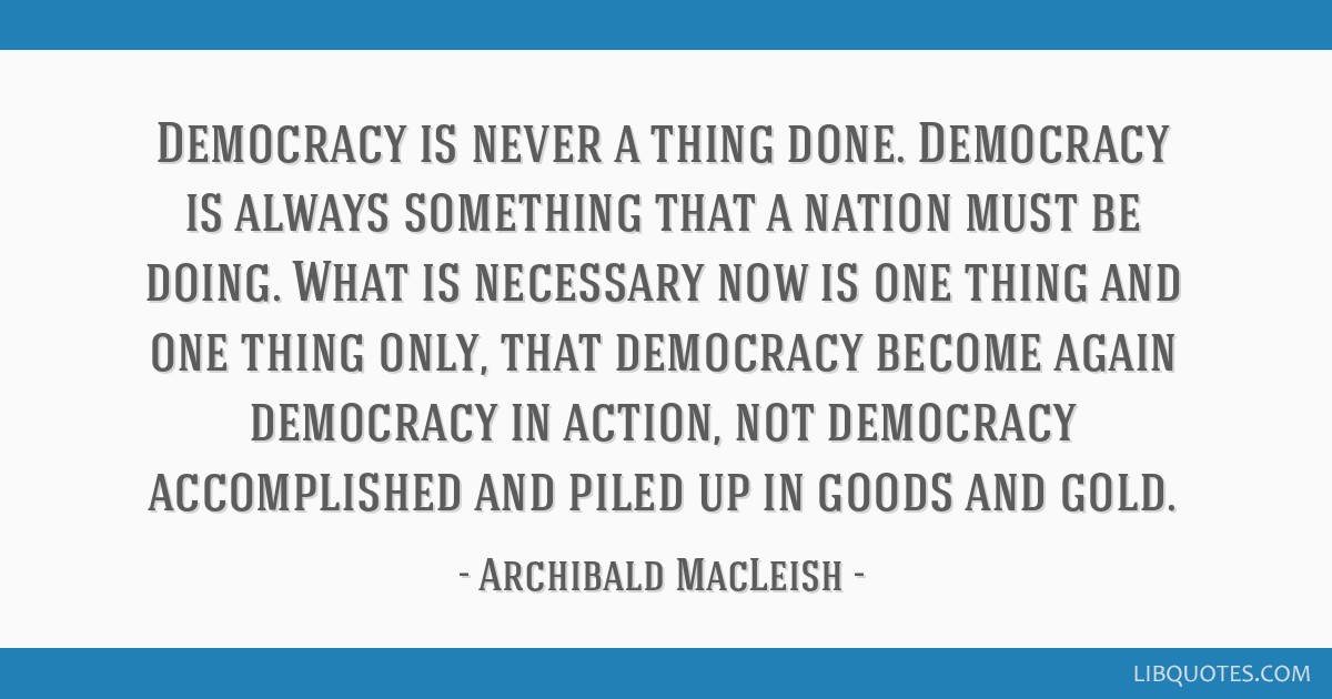 Democracy is never a thing done. Democracy is always something that a nation must be doing. What is necessary now is one thing and one thing only,...