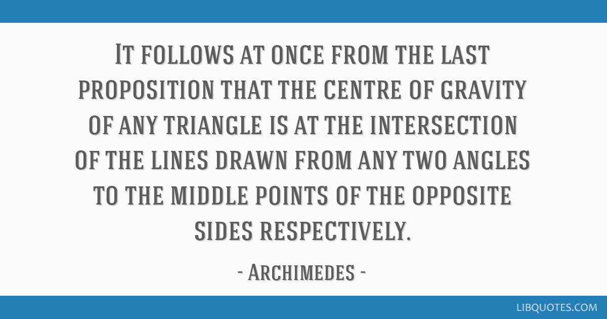 It follows at once from the last proposition that the centre of gravity of any triangle is at the intersection of the lines drawn from any two angles ...