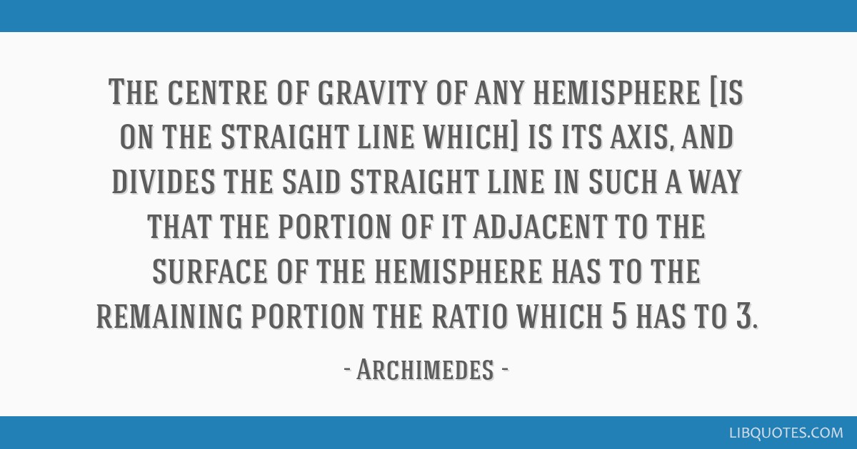The centre of gravity of any hemisphere [is on the straight line which] is its axis, and divides the said straight line in such a way that the...