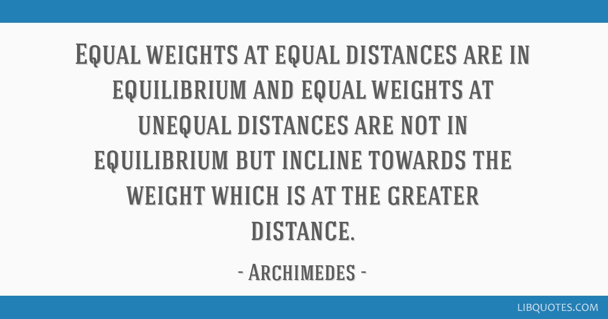 Equal weights at equal distances are in equilibrium and equal weights at unequal distances are not in equilibrium but incline towards the weight...
