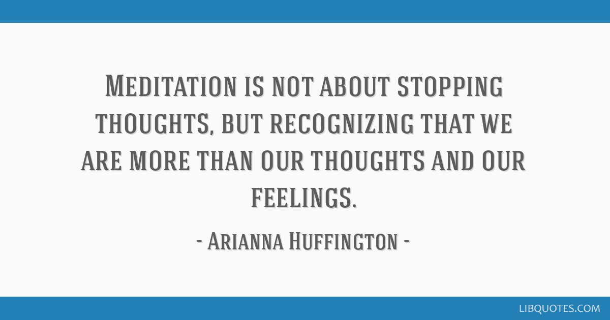 Meditation is not about stopping thoughts, but recognizing that we are more than our thoughts and our feelings.