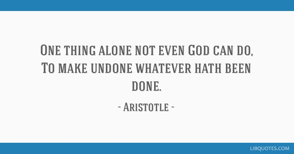 One thing alone not even God can do, To make undone whatever hath been done.