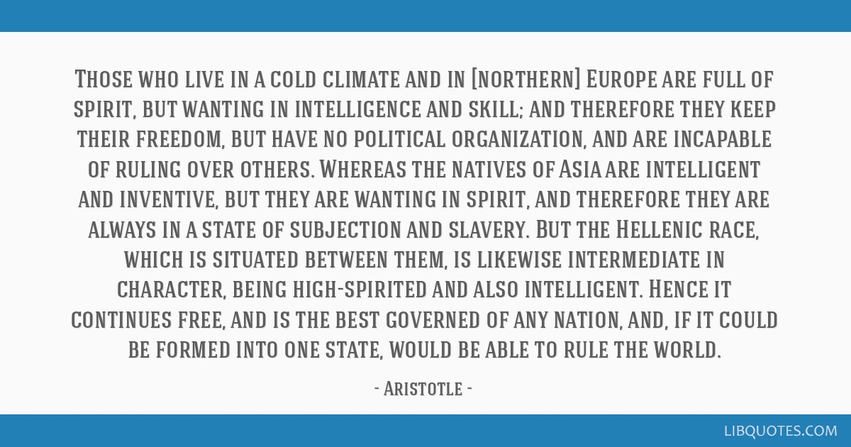 Those who live in a cold climate and in [northern] Europe are full of spirit, but wanting in intelligence and skill; and therefore they keep their...