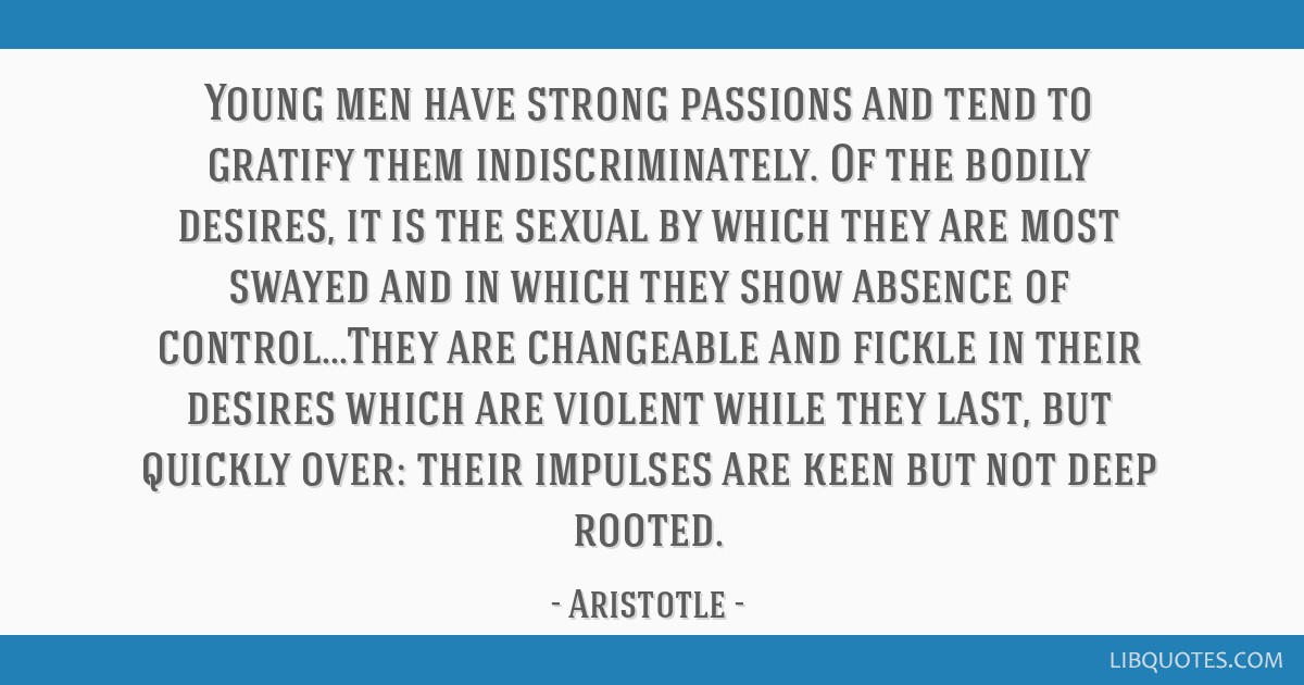 Young men have strong passions and tend to gratify them indiscriminately. Of the bodily desires, it is the sexual by which they are most swayed and...