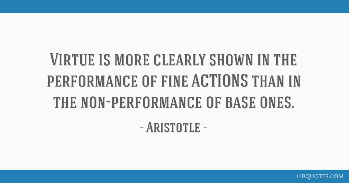 Virtue is more clearly shown in the performance of fine ACTIONS than in the non-performance of base ones.