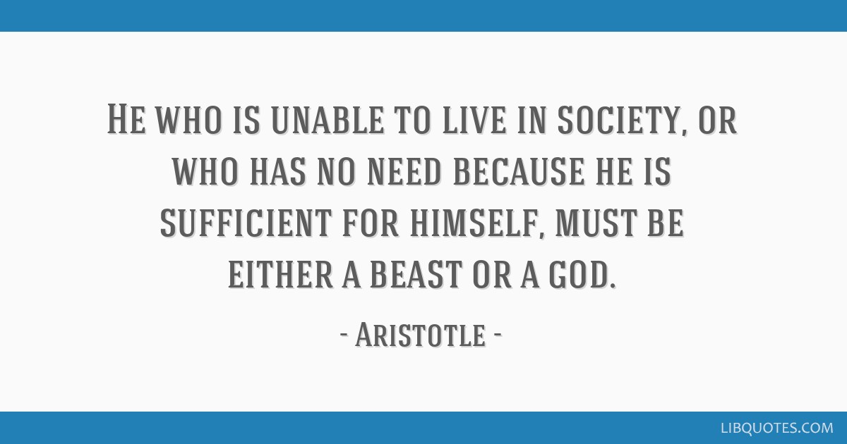 He who is unable to live in society, or who has no need because he is sufficient for himself, must be either a beast or a god.