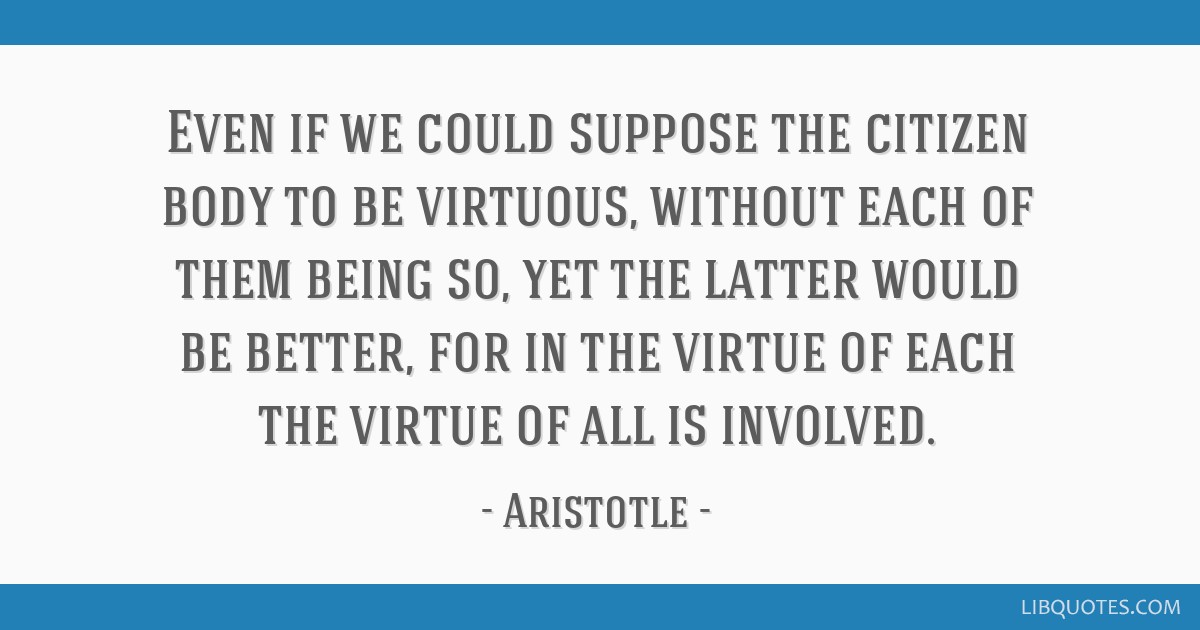 Even if we could suppose the citizen body to be virtuous, without each of them being so, yet the latter would be better, for in the virtue of each...