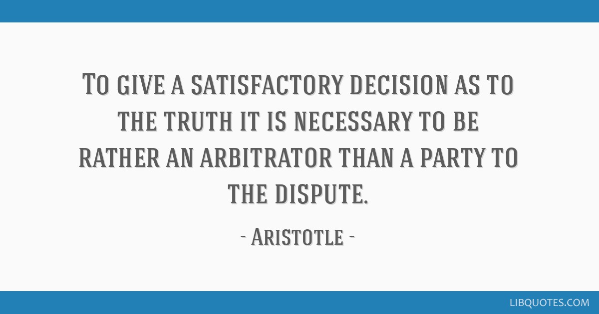 To give a satisfactory decision as to the truth it is necessary to be rather an arbitrator than a party to the dispute.