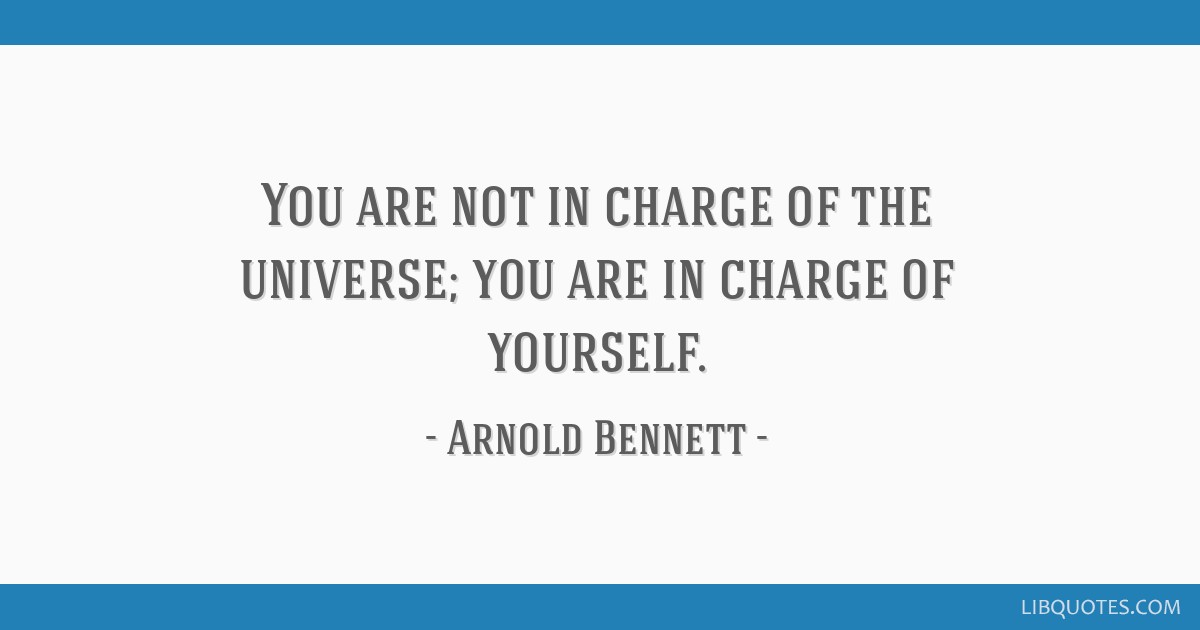 You are not in charge of the universe; you are in charge of yourself.