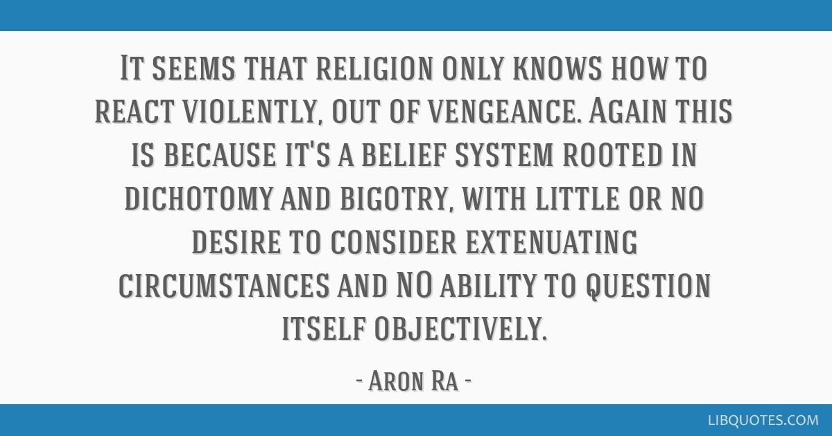 It seems that religion only knows how to react violently, out of vengeance. Again this is because it's a belief system rooted in dichotomy and...