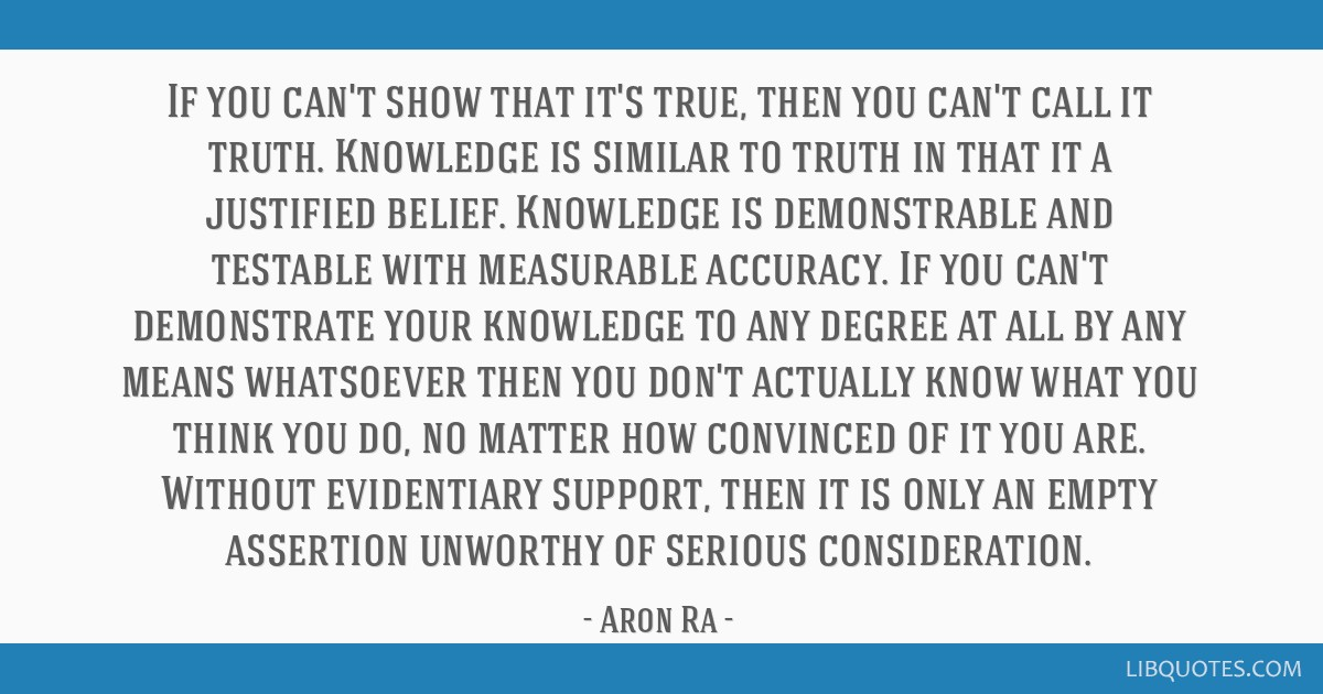 If you can't show that it's true, then you can't call it truth. Knowledge is similar to truth in that it a justified belief. Knowledge is...