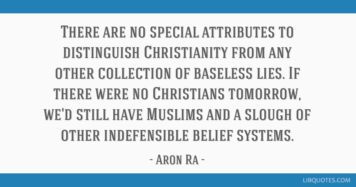 There are no special attributes to distinguish Christianity from any other collection of baseless lies. If there were no Christians tomorrow, we'd...