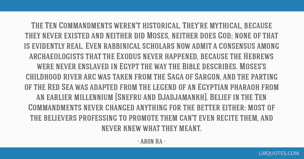 The Ten Commandments weren't historical. They're mythical, because they never existed and neither did Moses, neither does God; none of that is...