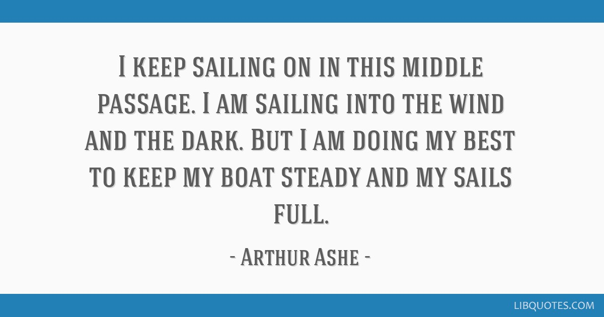I keep sailing on in this middle passage. I am sailing into the wind and the dark. But I am doing my best to keep my boat steady and my sails full.