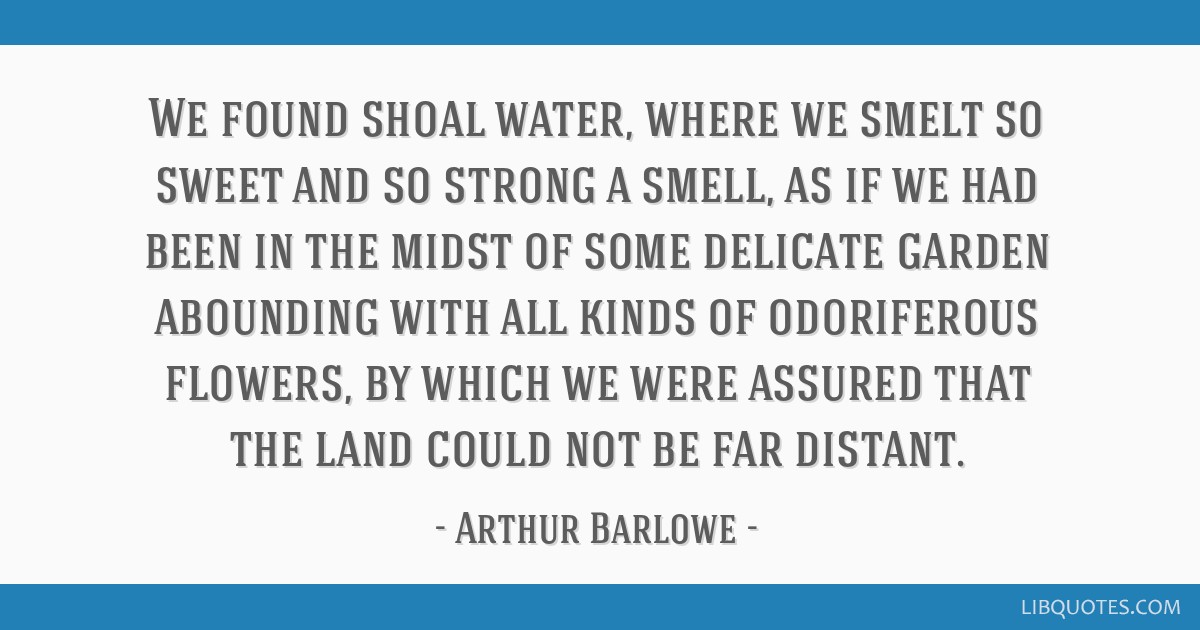 We found shoal water, where we smelt so sweet and so strong a smell, as if we had been in the midst of some delicate garden abounding with all kinds...