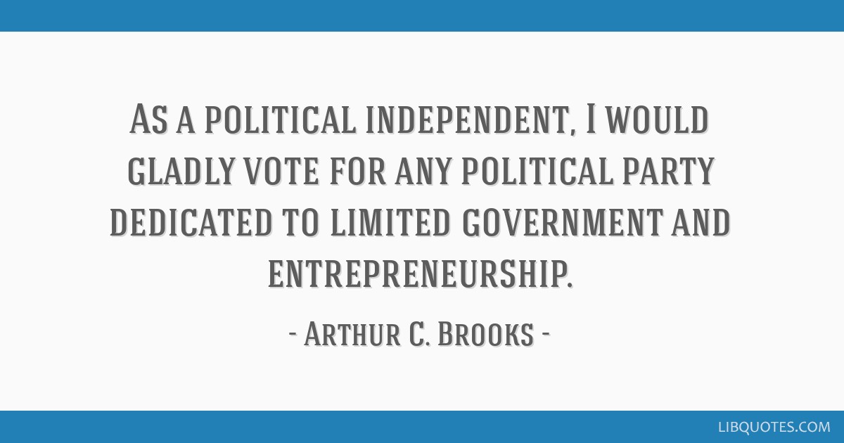 As a political independent, I would gladly vote for any political party dedicated to limited government and entrepreneurship.
