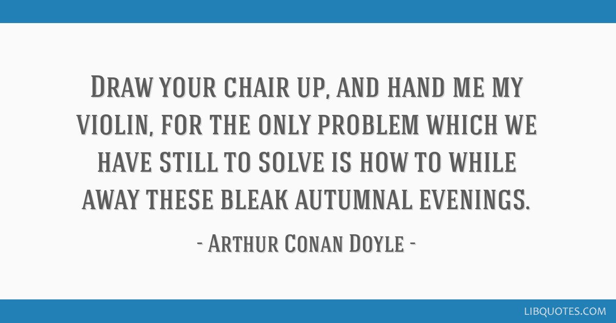 Draw your chair up, and hand me my violin, for the only problem which we have still to solve is how to while away these bleak autumnal evenings.