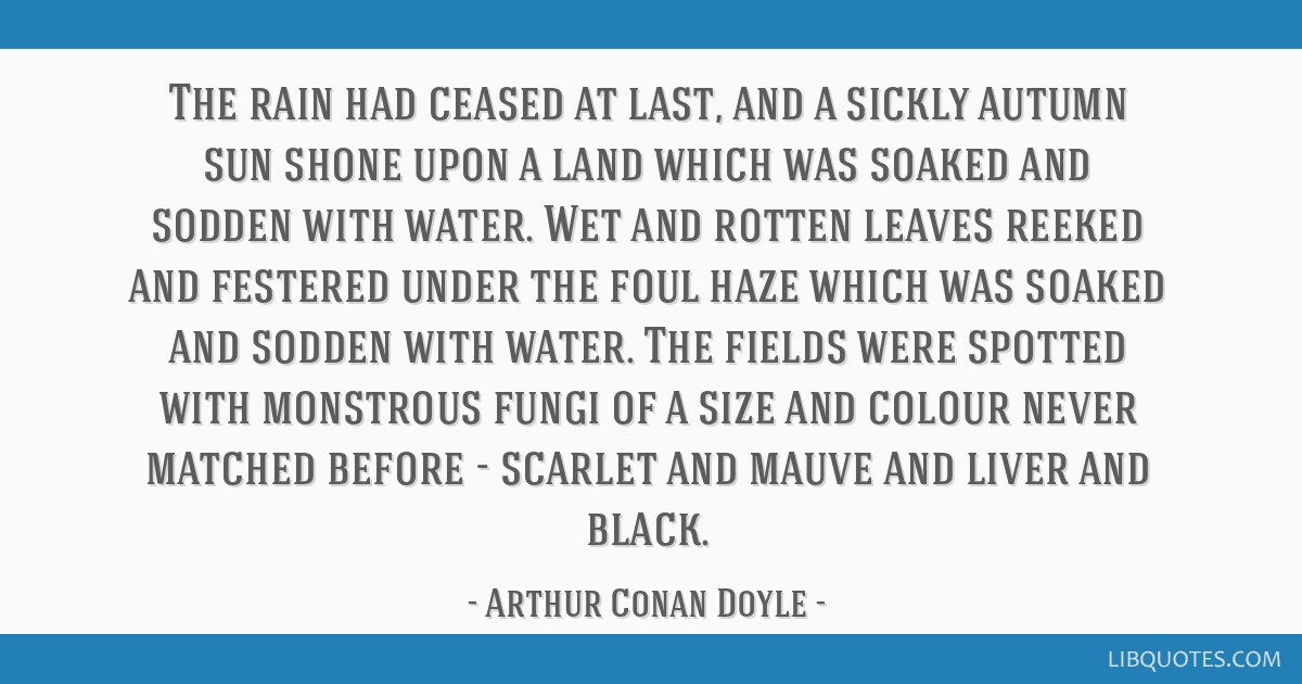 The rain had ceased at last, and a sickly autumn sun shone upon a land which was soaked and sodden with water. Wet and rotten leaves reeked and...