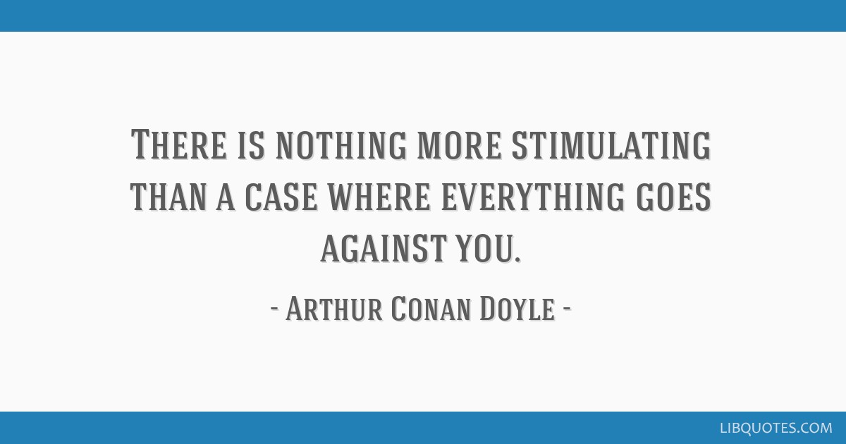 There is nothing more stimulating than a case where everything goes against you.