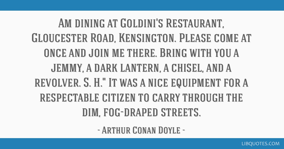 Am dining at Goldini's Restaurant, Gloucester Road, Kensington. Please come at once and join me there. Bring with you a jemmy, a dark lantern, a...