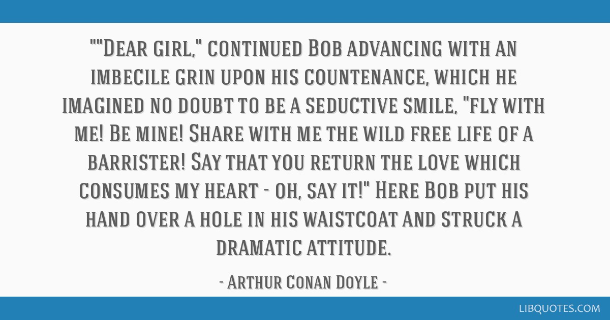 Dear girl, continued Bob advancing with an imbecile grin upon his countenance, which he imagined no doubt to be a seductive smile, fly with me! Be...