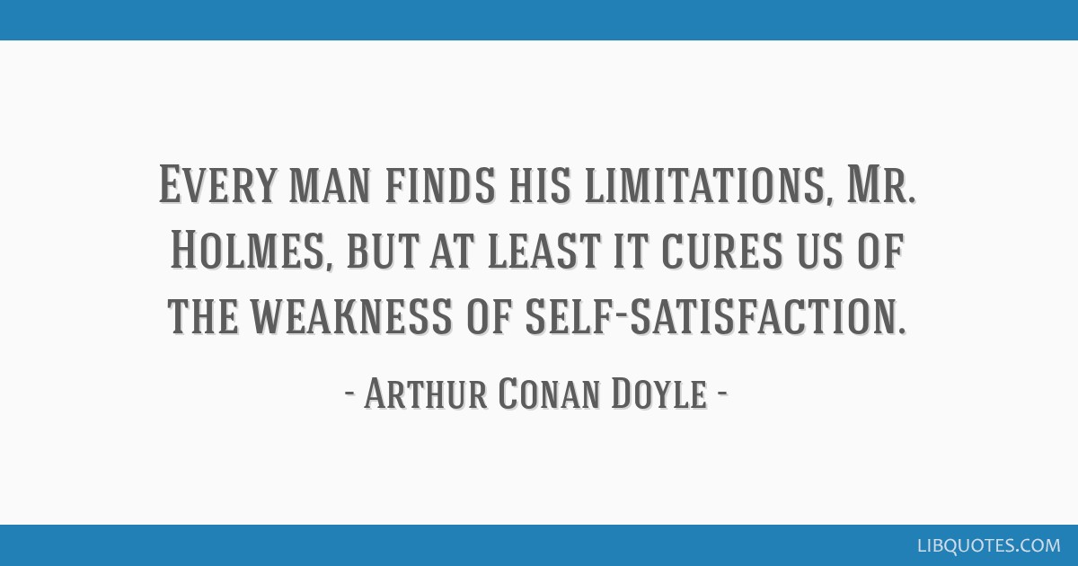 Every man finds his limitations, Mr. Holmes, but at least it cures us of the weakness of self-satisfaction.