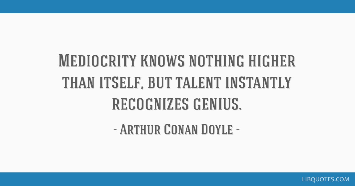 Mediocrity knows nothing higher than itself, but talent instantly recognizes genius.