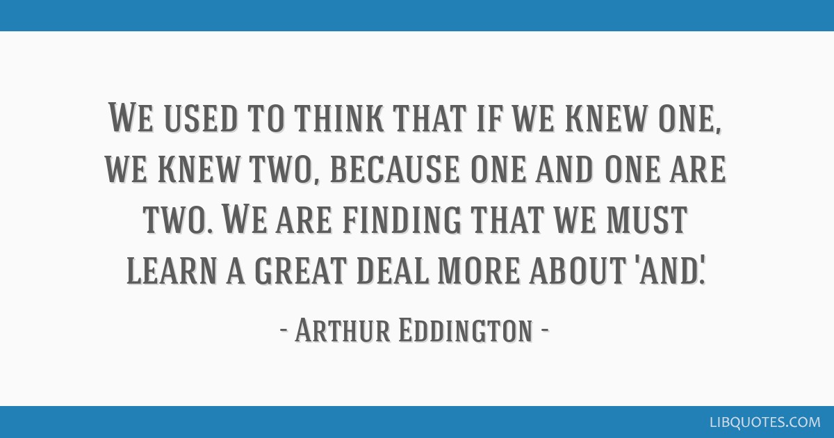 We used to think that if we knew one, we knew two, because one and one are two. We are finding that we must learn a great deal more about 'and'.