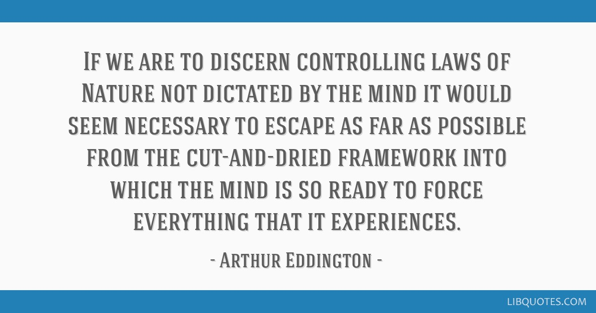 If we are to discern controlling laws of Nature not dictated by the mind it would seem necessary to escape as far as possible from the cut-and-dried...