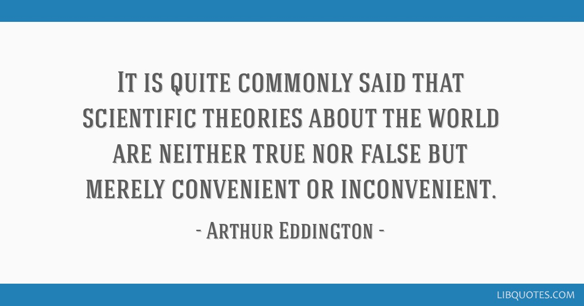 It is quite commonly said that scientific theories about the world are neither true nor false but merely convenient or inconvenient.