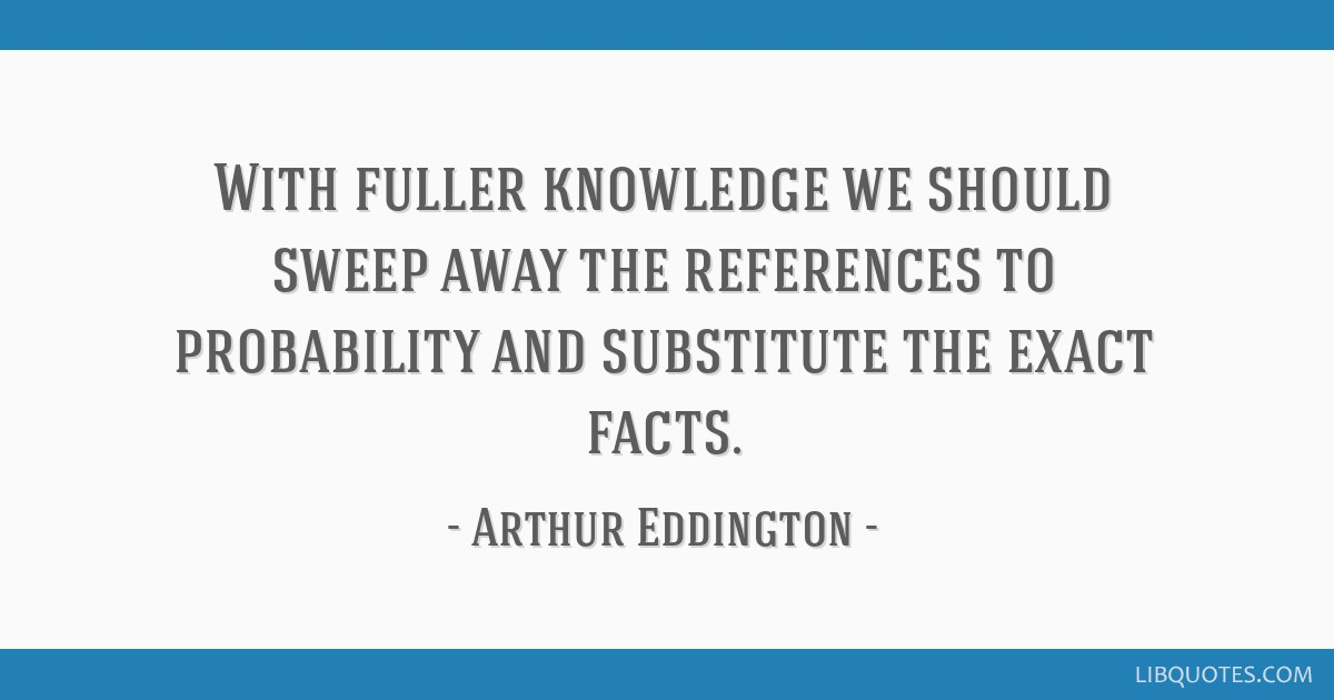 With fuller knowledge we should sweep away the references to probability and substitute the exact facts.