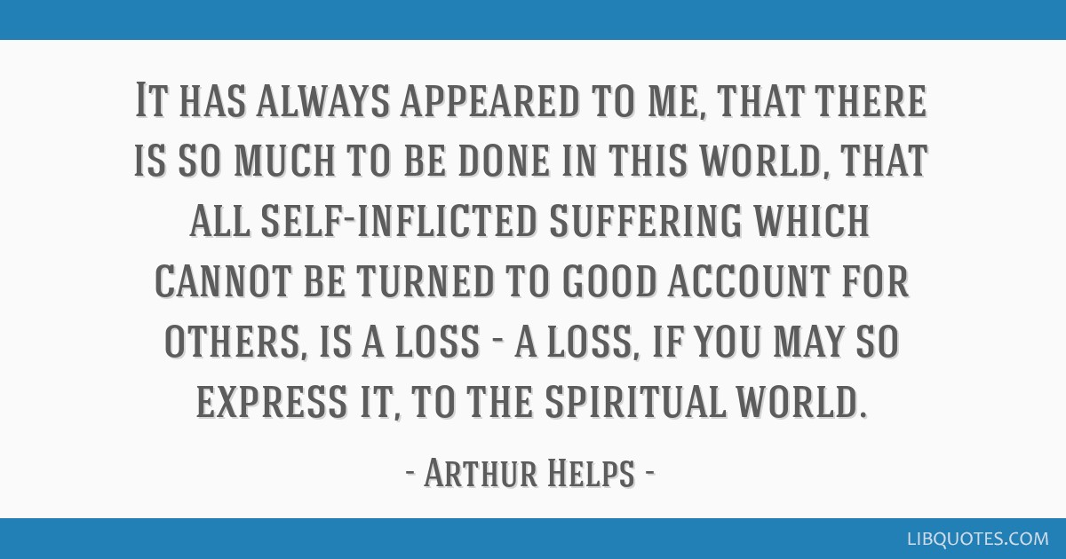 It has always appeared to me, that there is so much to be done in this world, that all self-inflicted suffering which cannot be turned to good...