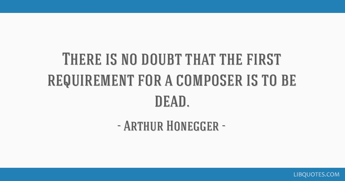 There is no doubt that the first requirement for a composer is to be dead.