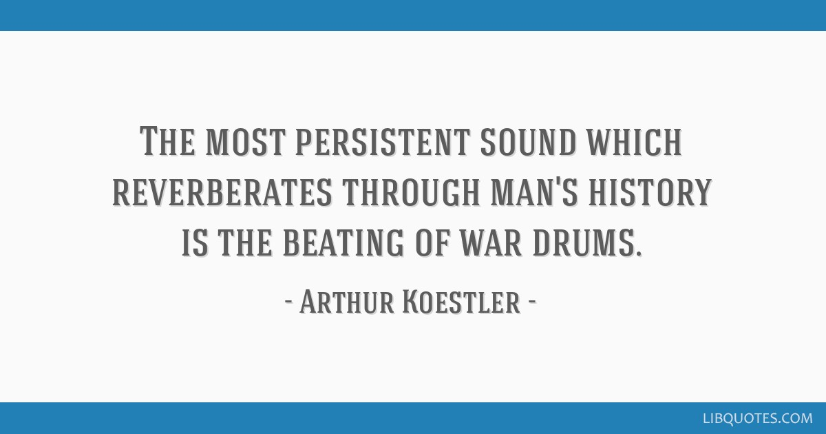 The most persistent sound which reverberates through man's history is the beating of war drums.